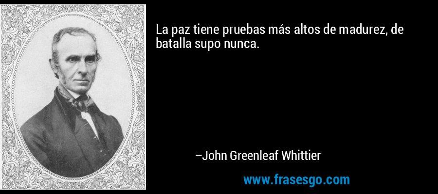 La paz tiene pruebas más altos de madurez, de batalla supo nunca. – John Greenleaf Whittier