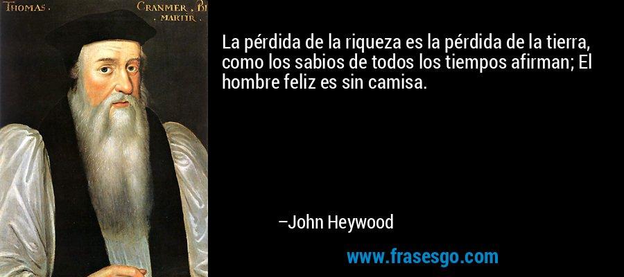 La pérdida de la riqueza es la pérdida de la tierra, como los sabios de todos los tiempos afirman; El hombre feliz es sin camisa. – John Heywood