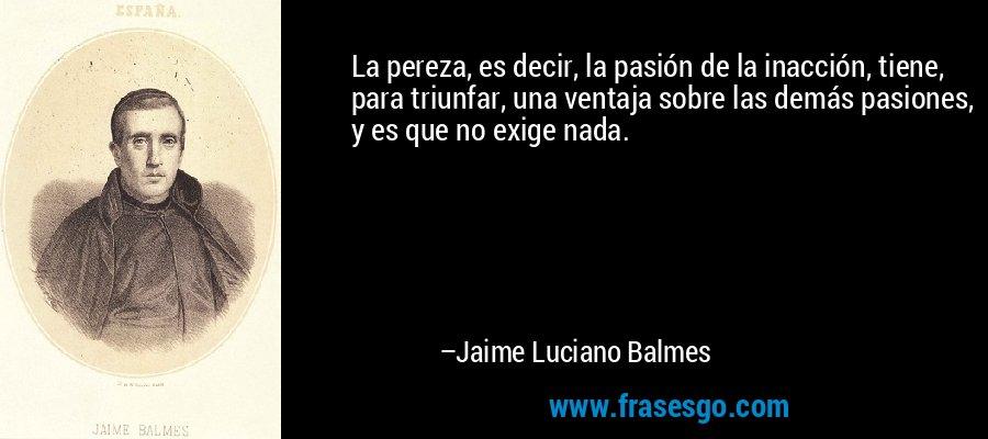 La pereza, es decir, la pasión de la inacción, tiene, para triunfar, una ventaja sobre las demás pasiones, y es que no exige nada. – Jaime Luciano Balmes
