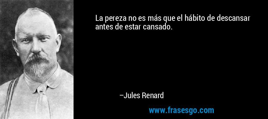 La pereza no es más que el hábito de descansar antes de estar cansado. – Jules Renard