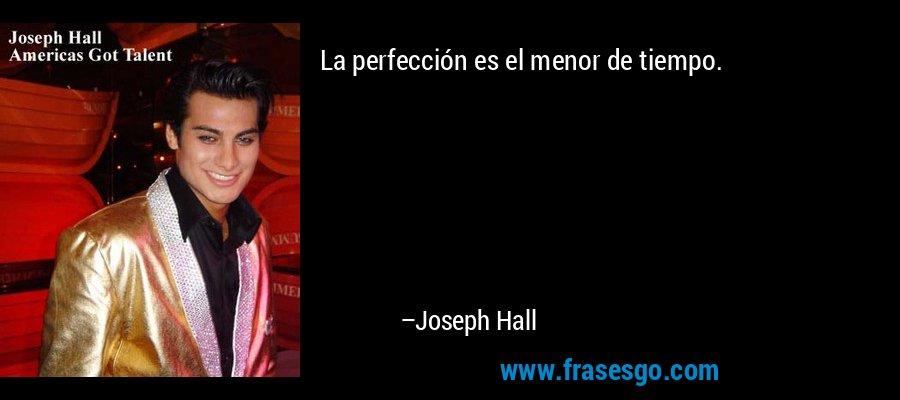 La perfección es el menor de tiempo. – Joseph Hall