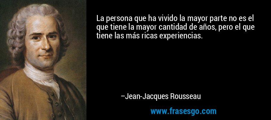 La persona que ha vivido la mayor parte no es el que tiene la mayor cantidad de años, pero el que tiene las más ricas experiencias. – Jean-Jacques Rousseau
