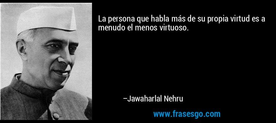 La persona que habla más de su propia virtud es a menudo el menos virtuoso. – Jawaharlal Nehru