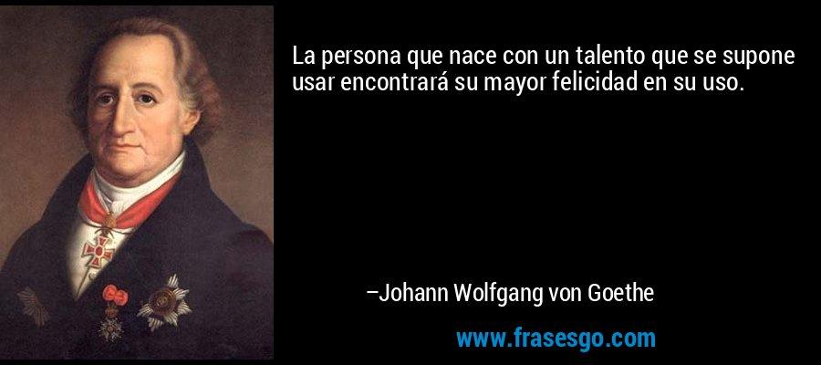 La persona que nace con un talento que se supone usar encontrará su mayor felicidad en su uso. – Johann Wolfgang von Goethe