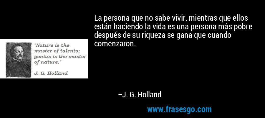La persona que no sabe vivir, mientras que ellos están haciendo la vida es una persona más pobre después de su riqueza se gana que cuando comenzaron. – J. G. Holland