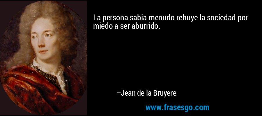 La persona sabia menudo rehuye la sociedad por miedo a ser aburrido. – Jean de la Bruyere
