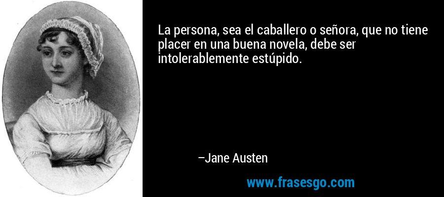La persona, sea el caballero o señora, que no tiene placer en una buena novela, debe ser intolerablemente estúpido. – Jane Austen