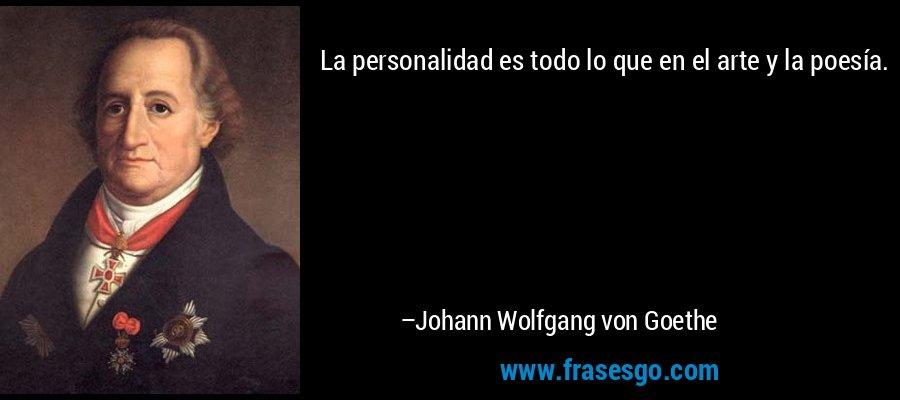 La personalidad es todo lo que en el arte y la poesía. – Johann Wolfgang von Goethe