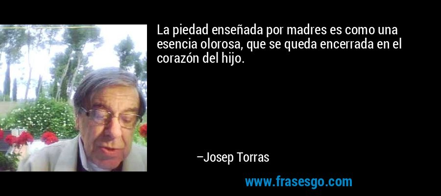 La piedad enseñada por madres es como una esencia olorosa, que se queda encerrada en el corazón del hijo. – Josep Torras