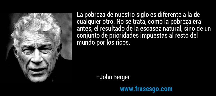 La pobreza de nuestro siglo es diferente a la de cualquier otro. No se trata, como la pobreza era antes, el resultado de la escasez natural, sino de un conjunto de prioridades impuestas al resto del mundo por los ricos. – John Berger