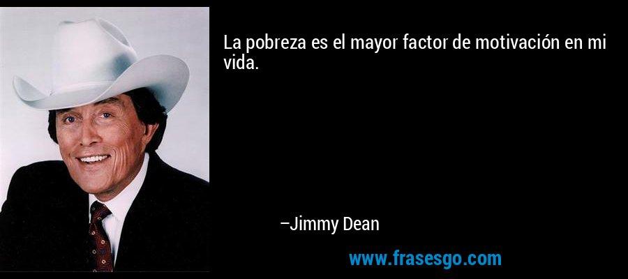 La pobreza es el mayor factor de motivación en mi vida. – Jimmy Dean