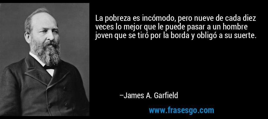 La pobreza es incómodo, pero nueve de cada diez veces lo mejor que le puede pasar a un hombre joven que se tiró por la borda y obligó a su suerte. – James A. Garfield