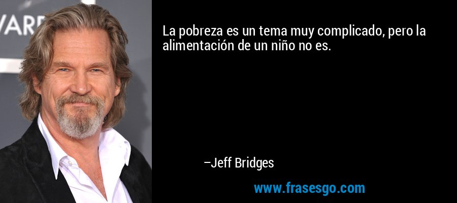 La pobreza es un tema muy complicado, pero la alimentación de un niño no es. – Jeff Bridges