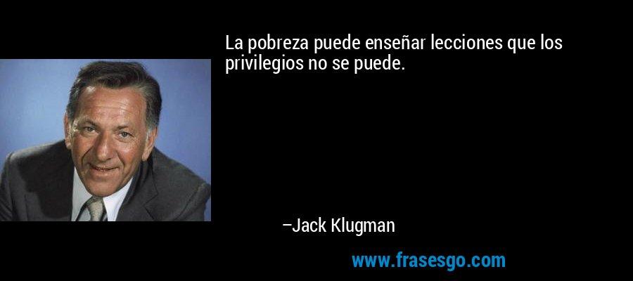 La pobreza puede enseñar lecciones que los privilegios no se puede. – Jack Klugman