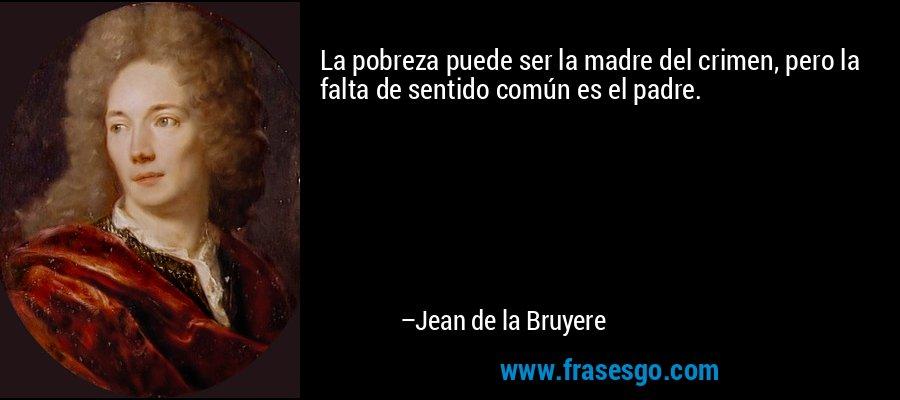La pobreza puede ser la madre del crimen, pero la falta de sentido común es el padre. – Jean de la Bruyere