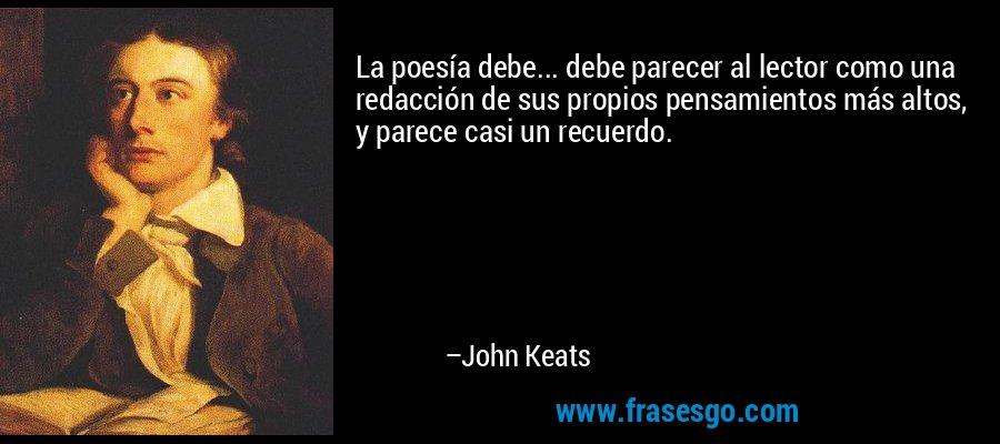 La poesía debe... debe parecer al lector como una redacción de sus propios pensamientos más altos, y parece casi un recuerdo. – John Keats