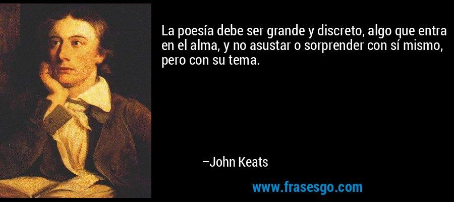 La poesía debe ser grande y discreto, algo que entra en el alma, y no asustar o sorprender con sí mismo, pero con su tema. – John Keats