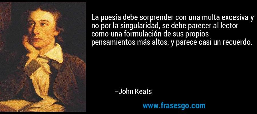 La poesía debe sorprender con una multa excesiva y no por la singularidad, se debe parecer al lector como una formulación de sus propios pensamientos más altos, y parece casi un recuerdo. – John Keats