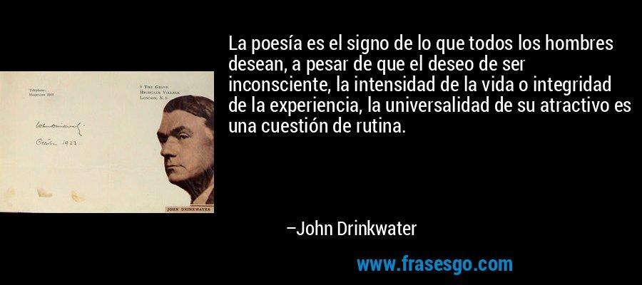 La poesía es el signo de lo que todos los hombres desean, a pesar de que el deseo de ser inconsciente, la intensidad de la vida o integridad de la experiencia, la universalidad de su atractivo es una cuestión de rutina. – John Drinkwater