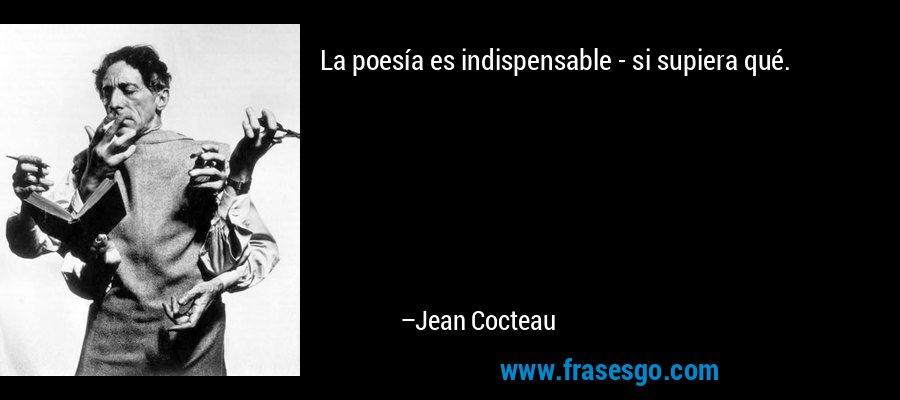 La poesía es indispensable - si supiera qué. – Jean Cocteau