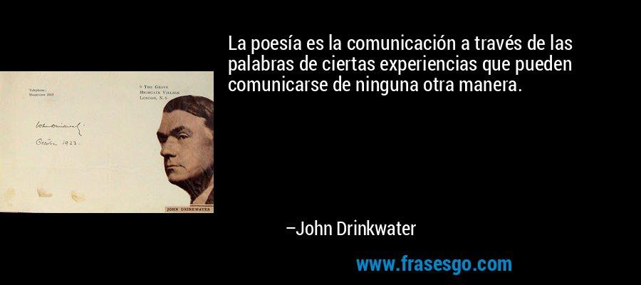 La poesía es la comunicación a través de las palabras de ciertas experiencias que pueden comunicarse de ninguna otra manera. – John Drinkwater