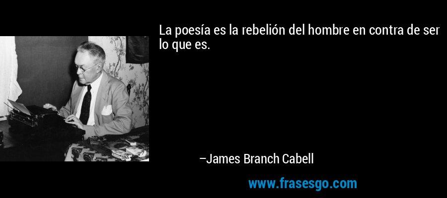 La poesía es la rebelión del hombre en contra de ser lo que es. – James Branch Cabell