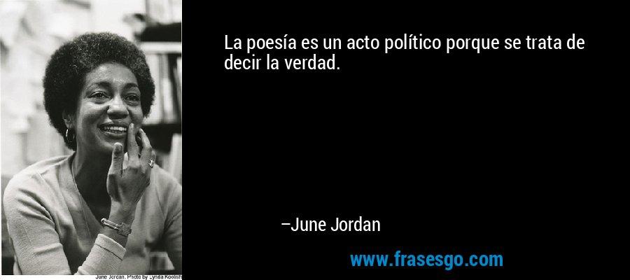 La poesía es un acto político porque se trata de decir la verdad. – June Jordan
