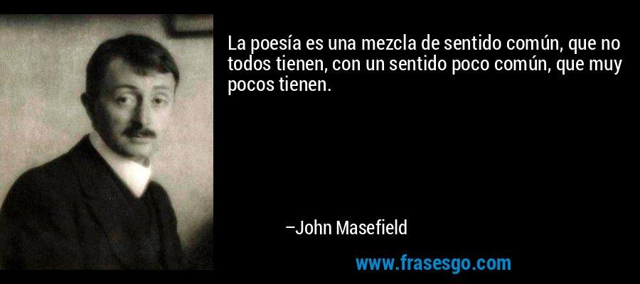 La poesía es una mezcla de sentido común, que no todos tienen, con un sentido poco común, que muy pocos tienen. – John Masefield