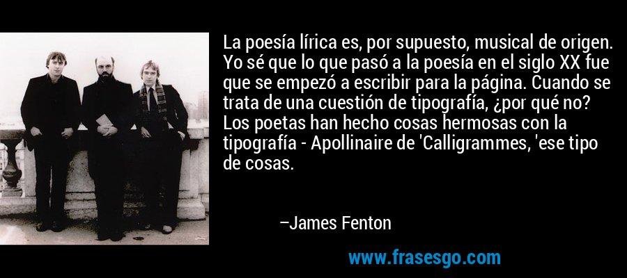 La poesía lírica es, por supuesto, musical de origen. Yo sé que lo que pasó a la poesía en el siglo XX fue que se empezó a escribir para la página. Cuando se trata de una cuestión de tipografía, ¿por qué no? Los poetas han hecho cosas hermosas con la tipografía - Apollinaire de 'Calligrammes, 'ese tipo de cosas. – James Fenton
