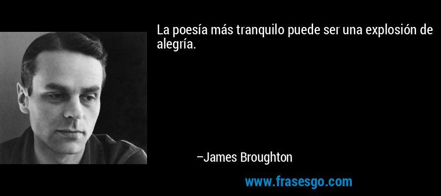 La poesía más tranquilo puede ser una explosión de alegría. – James Broughton