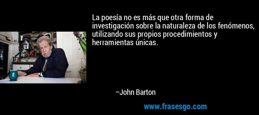 La poesía no es más que otra forma de investigación sobre la naturaleza de los fenómenos, utilizando sus propios procedimientos y herramientas únicas. – John Barton