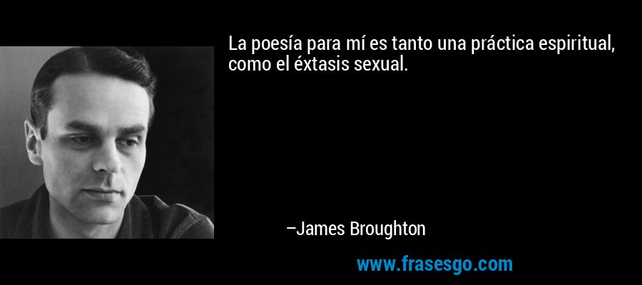 La poesía para mí es tanto una práctica espiritual, como el éxtasis sexual. – James Broughton