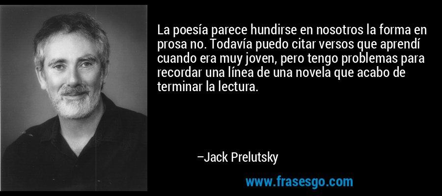 La poesía parece hundirse en nosotros la forma en prosa no. Todavía puedo citar versos que aprendí cuando era muy joven, pero tengo problemas para recordar una línea de una novela que acabo de terminar la lectura. – Jack Prelutsky