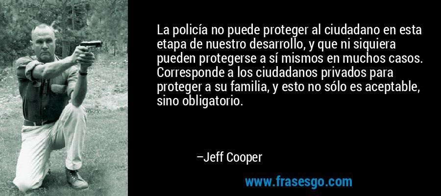 La policía no puede proteger al ciudadano en esta etapa de nuestro desarrollo, y que ni siquiera pueden protegerse a sí mismos en muchos casos. Corresponde a los ciudadanos privados para proteger a su familia, y esto no sólo es aceptable, sino obligatorio. – Jeff Cooper