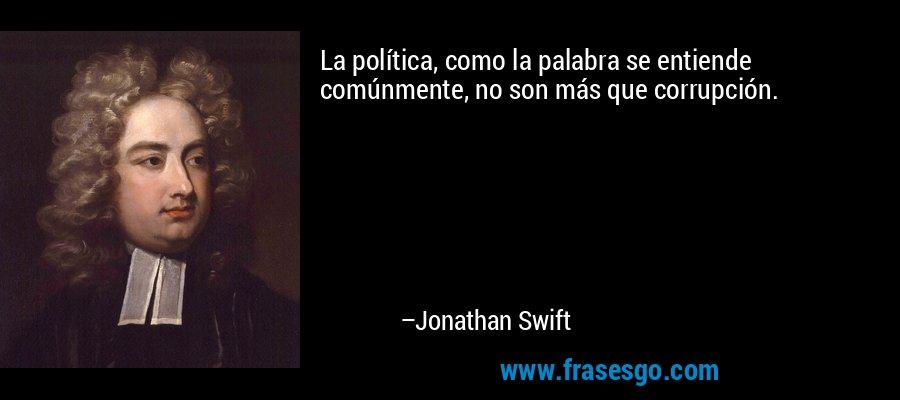 La política, como la palabra se entiende comúnmente, no son más que corrupción. – Jonathan Swift