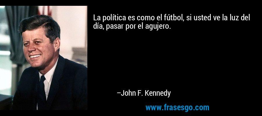 La política es como el fútbol, si usted ve la luz del día, pasar por el agujero. – John F. Kennedy