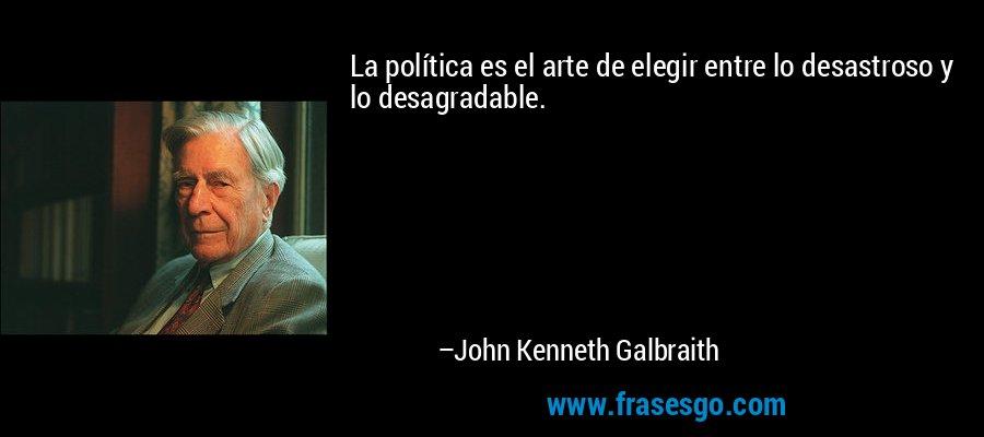 La política es el arte de elegir entre lo desastroso y lo desagradable. – John Kenneth Galbraith