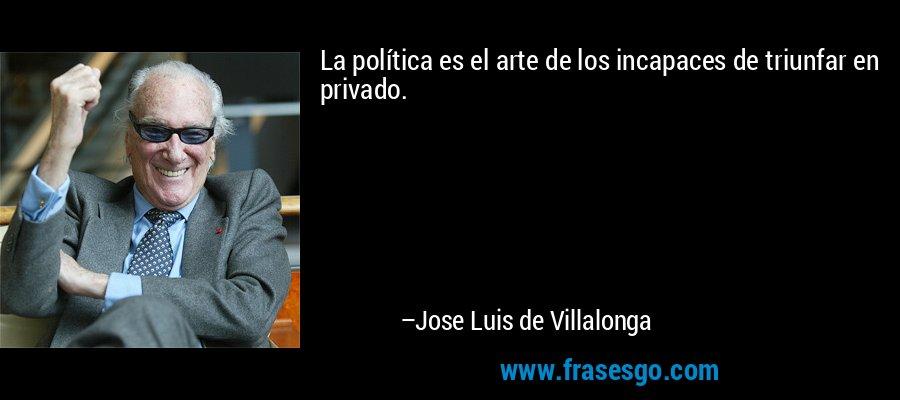 La política es el arte de los incapaces de triunfar en privado. – Jose Luis de Villalonga