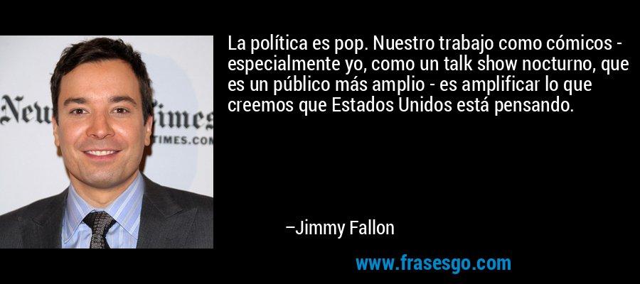 La política es pop. Nuestro trabajo como cómicos - especialmente yo, como un talk show nocturno, que es un público más amplio - es amplificar lo que creemos que Estados Unidos está pensando. – Jimmy Fallon
