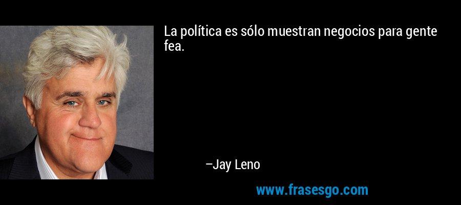 La política es sólo muestran negocios para gente fea. – Jay Leno