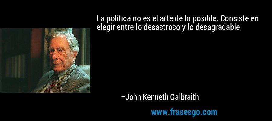 La política no es el arte de lo posible. Consiste en elegir entre lo desastroso y lo desagradable. – John Kenneth Galbraith
