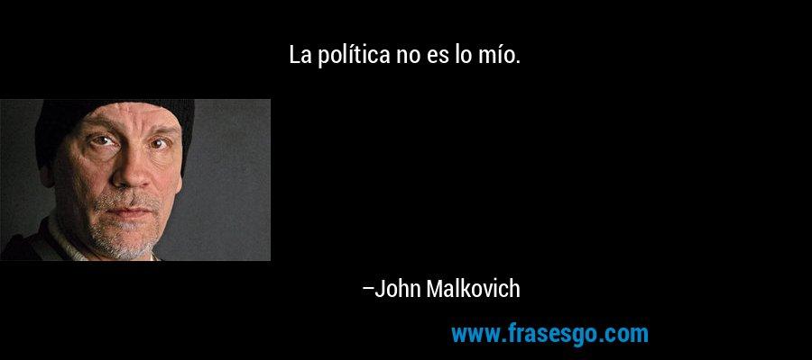 La política no es lo mío. – John Malkovich