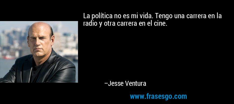 La política no es mi vida. Tengo una carrera en la radio y otra carrera en el cine. – Jesse Ventura