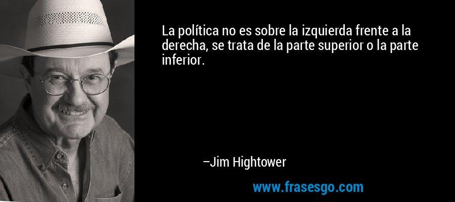 La política no es sobre la izquierda frente a la derecha, se trata de la parte superior o la parte inferior. – Jim Hightower