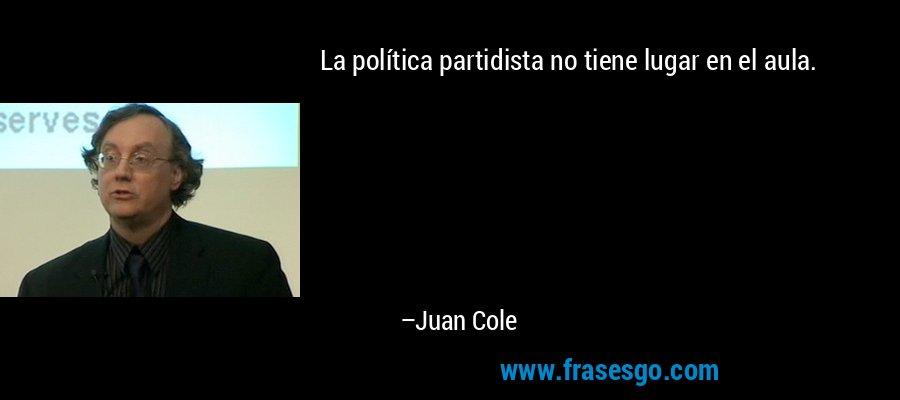 La política partidista no tiene lugar en el aula. – Juan Cole