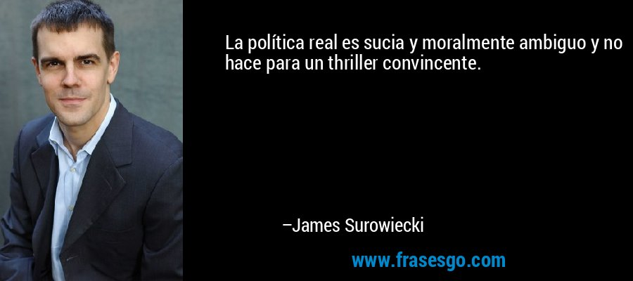 La política real es sucia y moralmente ambiguo y no hace para un thriller convincente. – James Surowiecki