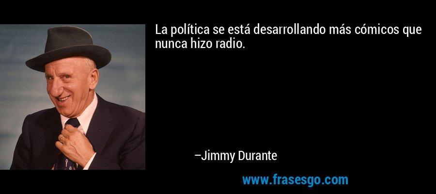 La política se está desarrollando más cómicos que nunca hizo radio. – Jimmy Durante
