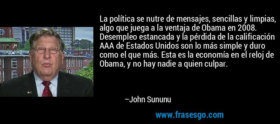 La política se nutre de mensajes, sencillas y limpias, algo que juega a la ventaja de Obama en 2008. Desempleo estancada y la pérdida de la calificación AAA de Estados Unidos son lo más simple y duro como el que más. Esta es la economía en el reloj de Obama, y no hay nadie a quien culpar. – John Sununu