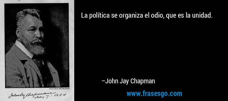 La política se organiza el odio, que es la unidad. – John Jay Chapman