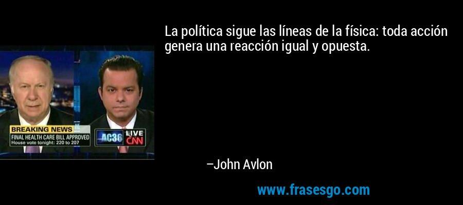 La política sigue las líneas de la física: toda acción genera una reacción igual y opuesta. – John Avlon